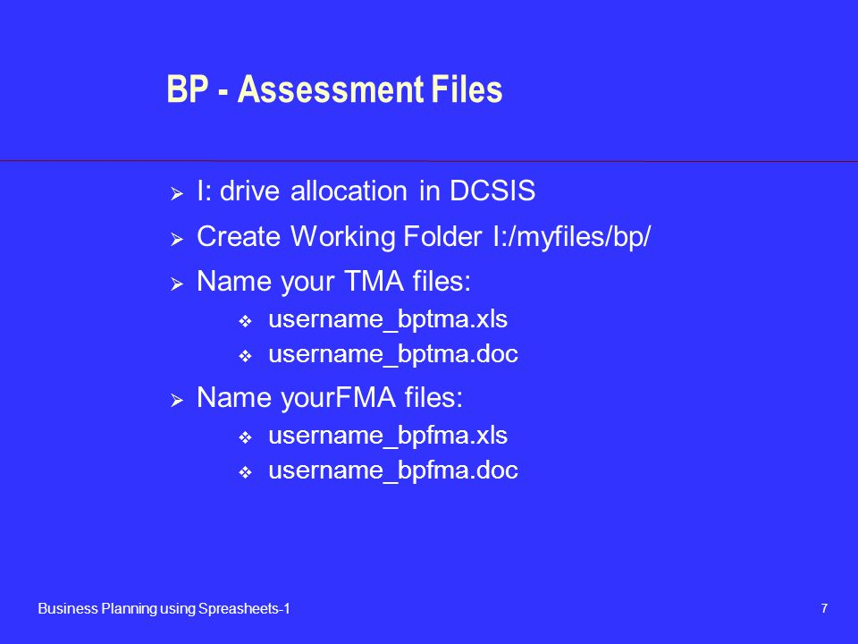 7 Business Planning using Spreasheets-1 BP - Assessment Files  I: drive allocation in DCSIS  Create Working Folder I:/myfiles/bp/  Name your TMA files:  username_bptma.xls  username_bptma.doc  Name yourFMA files:  username_bpfma.xls  username_bpfma.doc