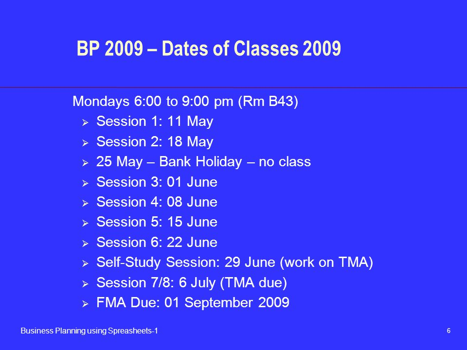 6 Business Planning using Spreasheets-1 BP 2009 – Dates of Classes 2009 Mondays 6:00 to 9:00 pm (Rm B43)  Session 1: 11 May  Session 2: 18 May  25