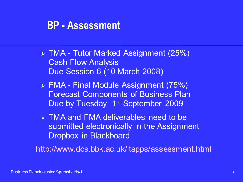 7 Business Planning using Spreasheets-1 BP - Assessment  TMA - Tutor Marked Assignment (25%) Cash Flow Analysis Due Session 6 (10 March 2008)  FMA -