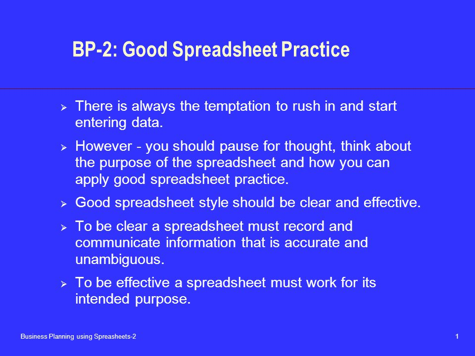 Business Planning using Spreasheets-2 1 BP-2: Good Spreadsheet Practice  There is always the temptation to rush in and start entering data.
