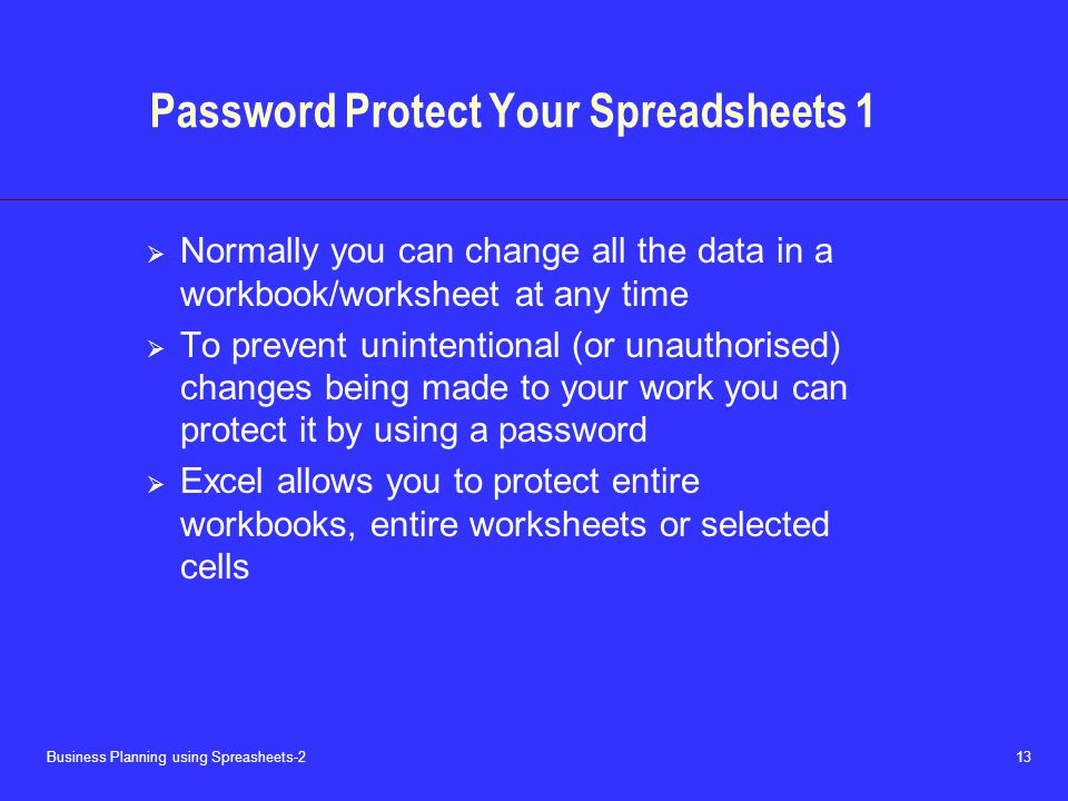 Business Planning using Spreasheets-2 13 Password Protect Your Spreadsheets 1  Normally you can change all the data in a workbook/worksheet at any time  To prevent unintentional (or unauthorised) changes being made to your work you can protect it by using a password  Excel allows you to protect entire workbooks, entire worksheets or selected cells