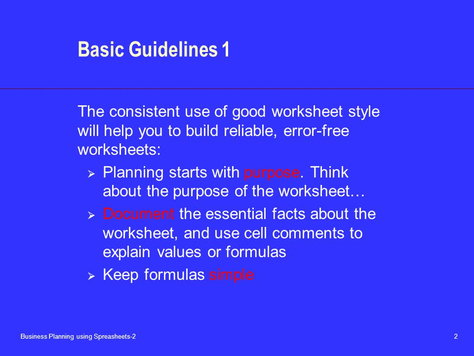 Business Planning using Spreasheets-2 2 Basic Guidelines 1 The consistent use of good worksheet style will help you to build reliable, error-free worksheets:  Planning starts with purpose.