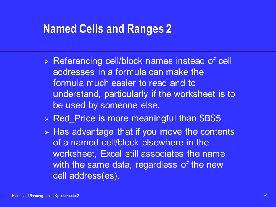 Business Planning using Spreasheets-2 6 Named Cells and Ranges 2  Referencing cell/block names instead of cell addresses in a formula can make the formula much easier to read and to understand, particularly if the worksheet is to be used by someone else.