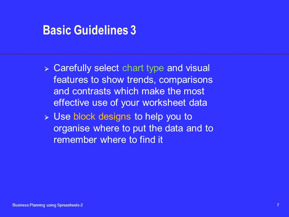 Business Planning using Spreasheets-2 7 Basic Guidelines 3  Carefully select chart type and visual features to show trends, comparisons and contrasts which make the most effective use of your worksheet data  Use block designs to help you to organise where to put the data and to remember where to find it