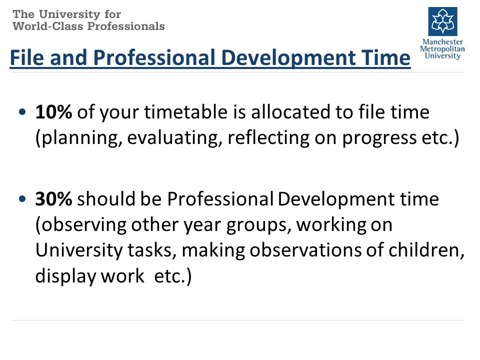 File and Professional Development Time 10% of your timetable is allocated to file time (planning, evaluating, reflecting on progress etc.) 30% should