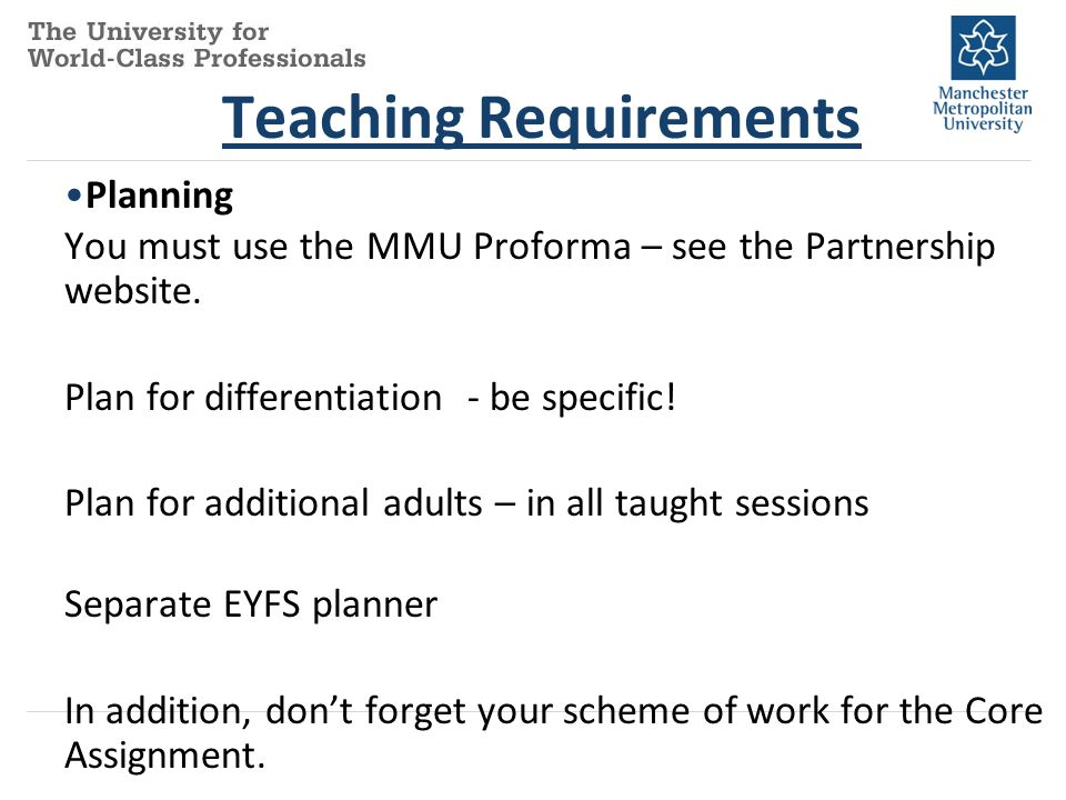 Teaching Requirements Planning You must use the MMU Proforma – see the Partnership website. Plan for differentiation - be specific! Plan for additiona