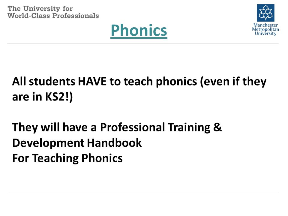 Phonics All students HAVE to teach phonics (even if they are in KS2!) They will have a Professional Training & Development Handbook For Teaching Phoni