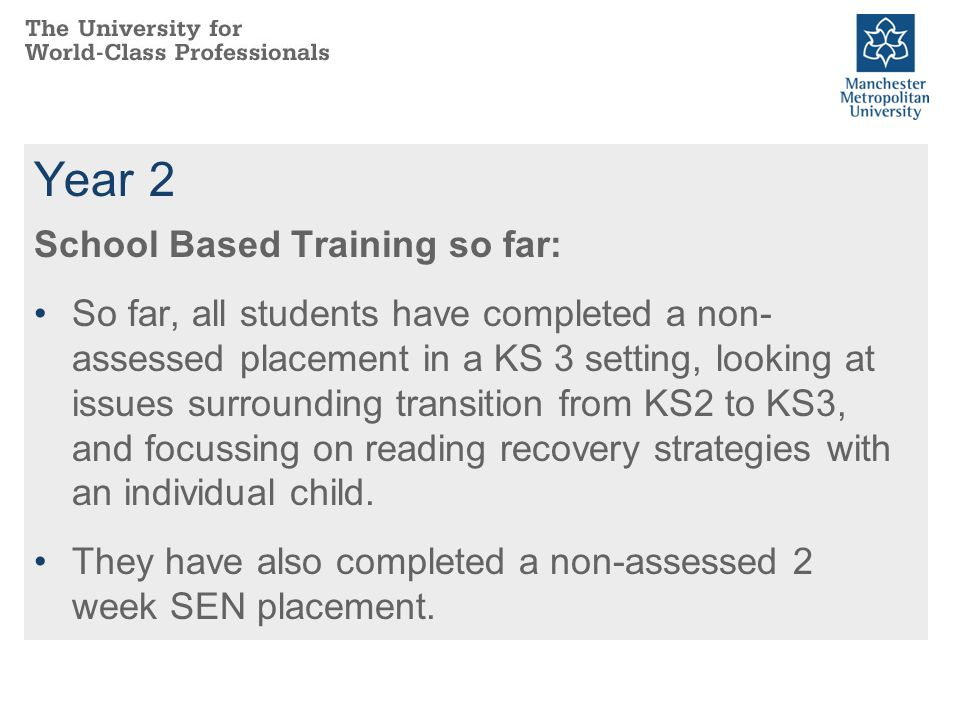 Year 2 School Based Training so far: So far, all students have completed a non- assessed placement in a KS 3 setting, looking at issues surrounding transition from KS2 to KS3, and focussing on reading recovery strategies with an individual child.
