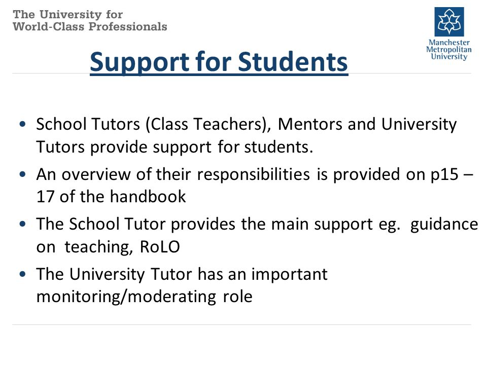 Support for Students School Tutors (Class Teachers), Mentors and University Tutors provide support for students.