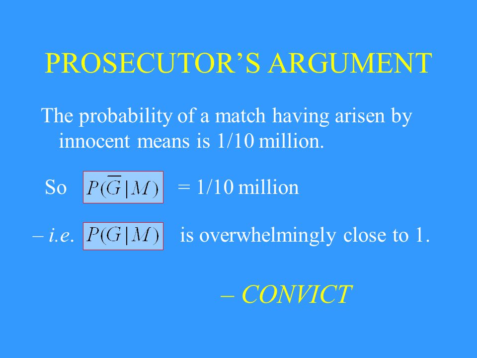 PROSECUTOR'S ARGUMENT The probability of a match having arisen by innocent means is 1/10 million. So= 1/10 million – i.e.is overwhelmingly close to 1.