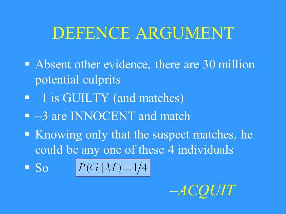 DEFENCE ARGUMENT  Absent other evidence, there are 30 million potential culprits  1 is GUILTY (and matches)  ~3 are INNOCENT and match  Knowing on