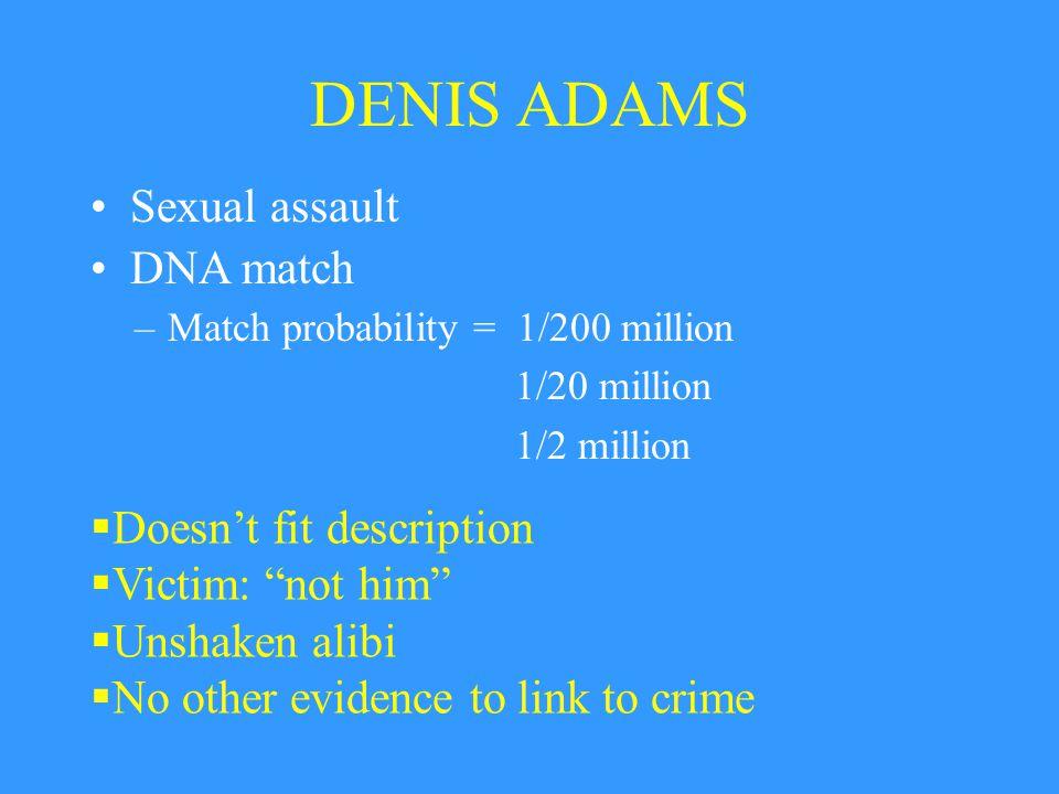 DENIS ADAMS –Match probability = 1/200 million 1/20 million 1/2 million  Doesn't fit description  Victim: not him  Unshaken alibi  No other evidence to link to crime Sexual assault DNA match