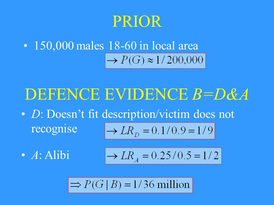 PRIOR 150,000 males in local area DEFENCE EVIDENCE B=D&A D: Doesn't fit description/victim does not recognise A: Alibi