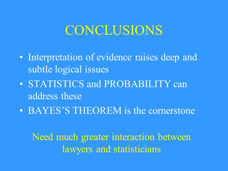 CONCLUSIONS Interpretation of evidence raises deep and subtle logical issues STATISTICS and PROBABILITY can address these BAYES'S THEOREM is the corne
