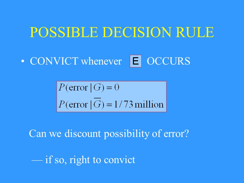 POSSIBLE DECISION RULE OCCURS Can we discount possibility of error? — if so, right to convict CONVICT whenever