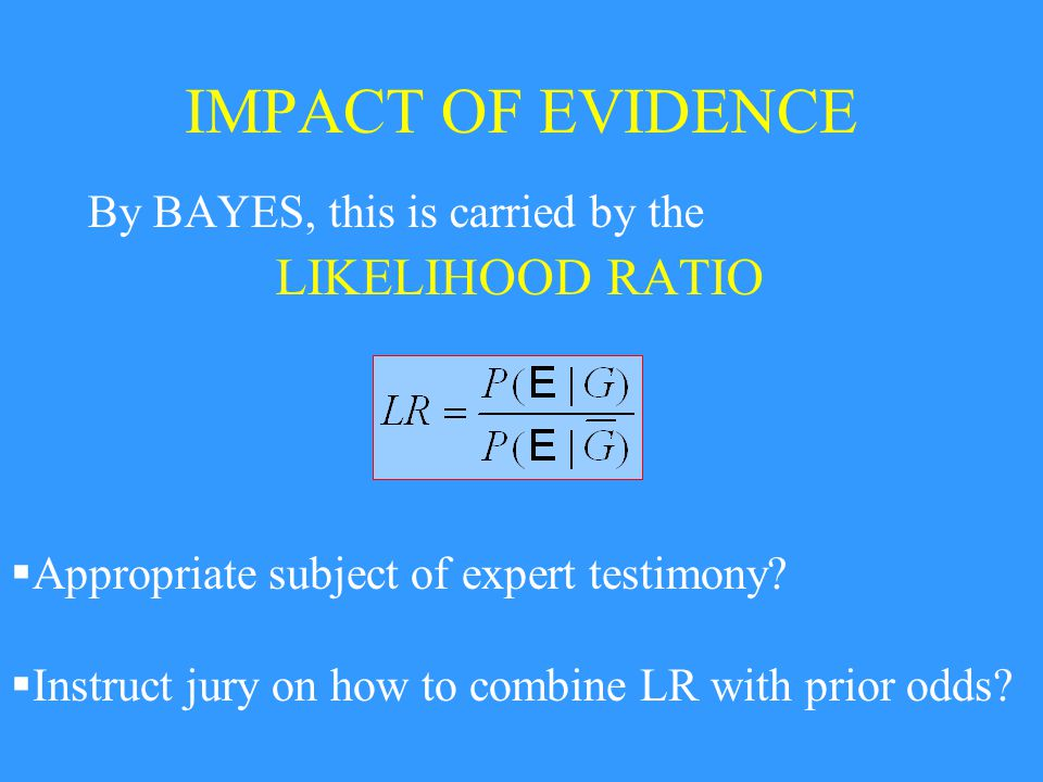 IMPACT OF EVIDENCE By BAYES, this is carried by the LIKELIHOOD RATIO  Appropriate subject of expert testimony.
