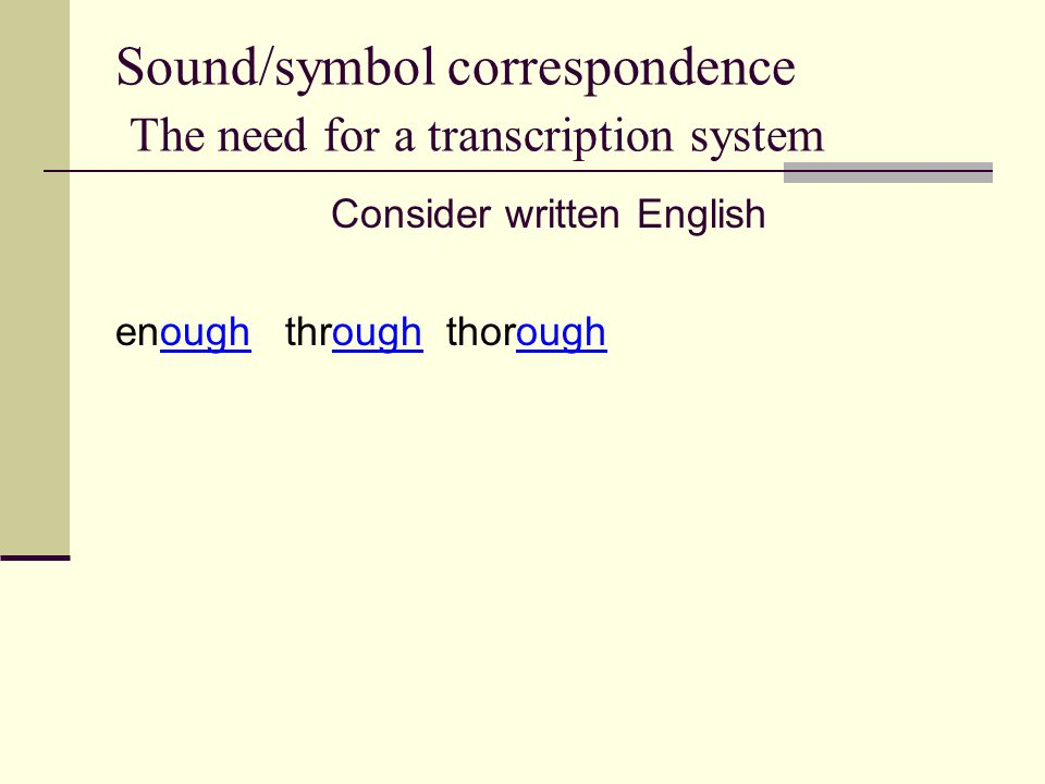 Sound/symbol correspondence The need for a transcription system Consider written English enough through thorough