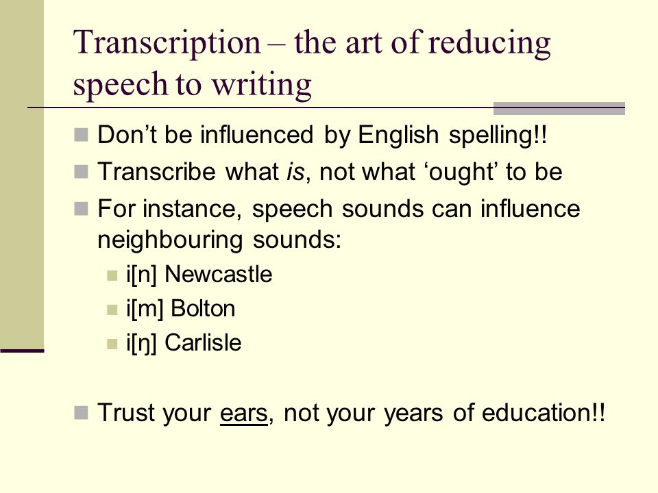 Transcription – the art of reducing speech to writing Don't be influenced by English spelling!! Transcribe what is, not what 'ought' to be For instanc
