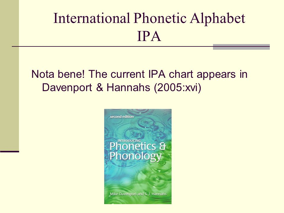 International Phonetic Alphabet IPA Nota bene! The current IPA chart appears in Davenport & Hannahs (2005:xvi)