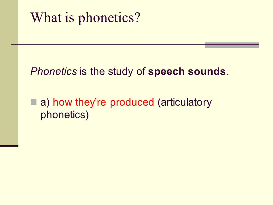 What is phonetics? Phonetics is the study of speech sounds. a) how they're produced (articulatory phonetics)