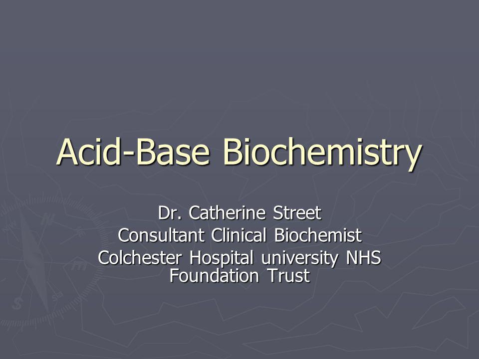 Acid-Base Biochemistry Dr. Catherine Street Consultant Clinical Biochemist Colchester Hospital university NHS Foundation Trust