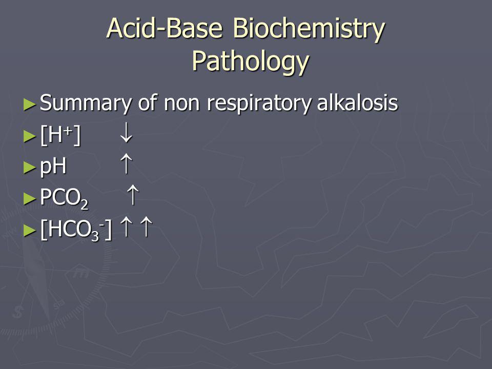 Acid-Base Biochemistry Pathology ► Summary of non respiratory alkalosis ► [H + ]  ► pH  ► PCO 2  ► [HCO 3 - ]  