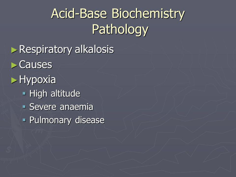Acid-Base Biochemistry Pathology ► Respiratory alkalosis ► Causes ► Hypoxia  High altitude  Severe anaemia  Pulmonary disease