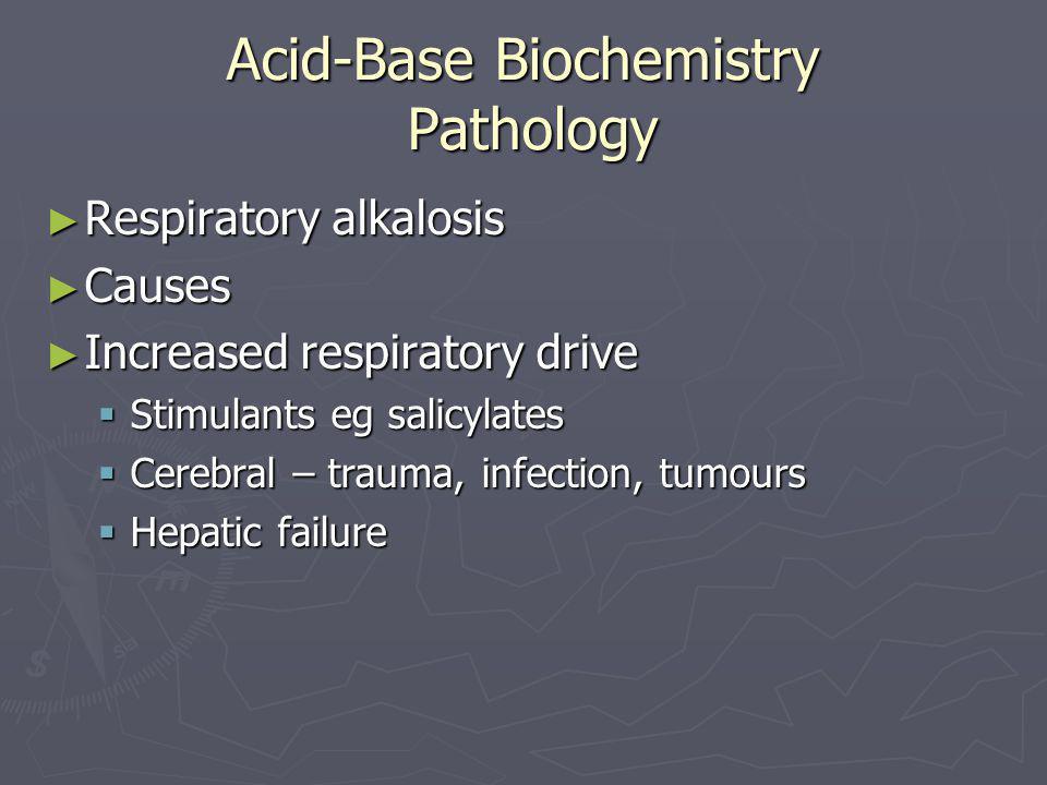 Acid-Base Biochemistry Pathology ► Respiratory alkalosis ► Causes ► Increased respiratory drive  Stimulants eg salicylates  Cerebral – trauma, infec