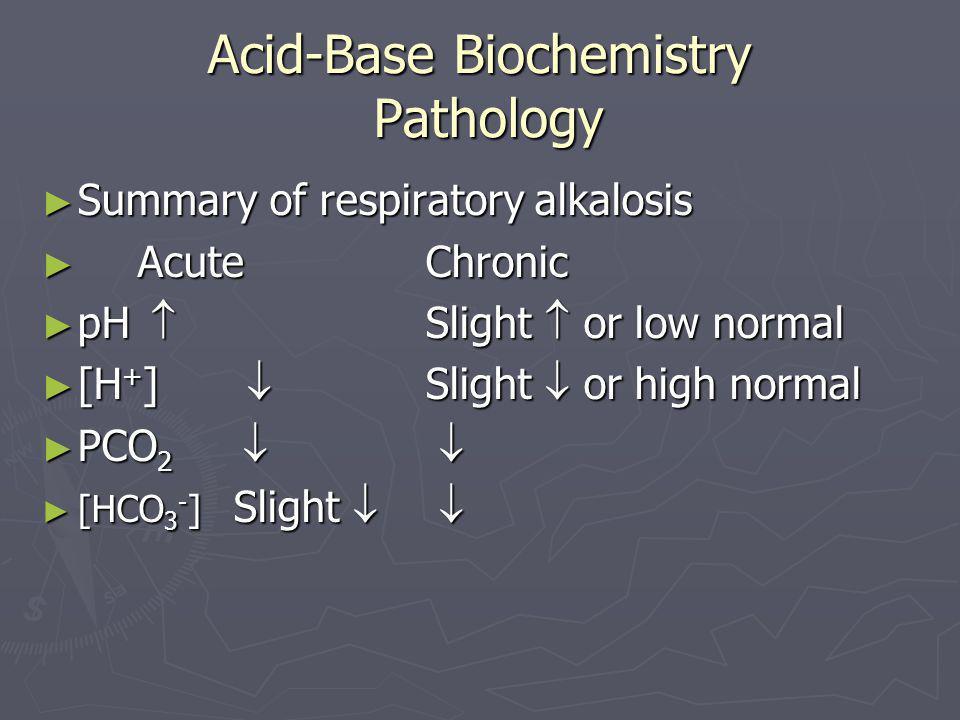 Acid-Base Biochemistry Pathology ► Summary of respiratory alkalosis ► AcuteChronic ► pH  Slight  or low normal ► [H + ]  Slight  or high normal ►