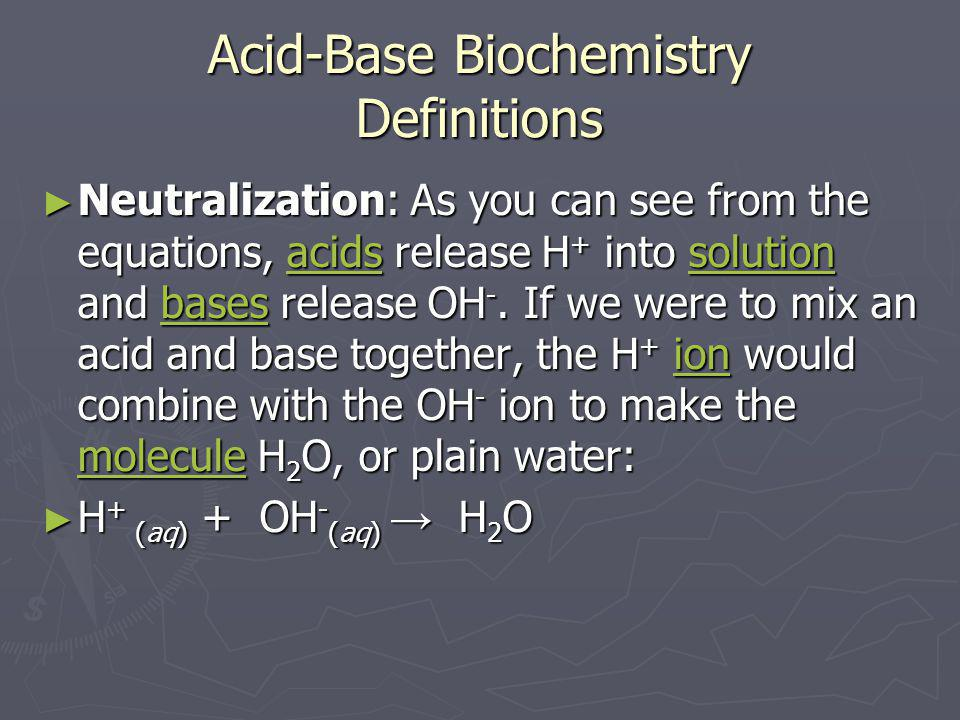 Acid-Base Biochemistry Definitions ► Neutralization: As you can see from the equations, acids release H + into solution and bases release OH -. If we