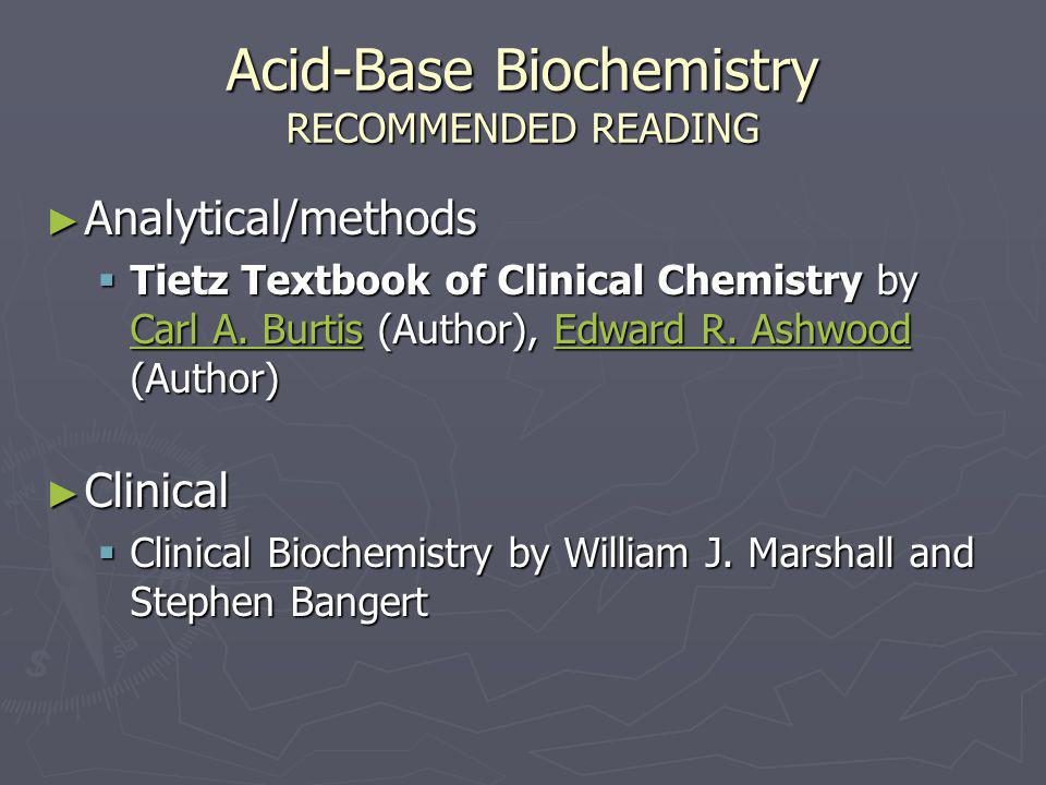 Acid-Base Biochemistry RECOMMENDED READING ► Analytical/methods  Tietz Textbook of Clinical Chemistry by Carl A. Burtis (Author), Edward R. Ashwood (