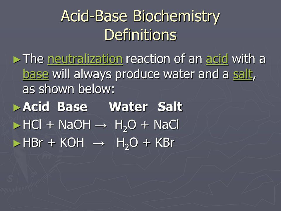 Acid-Base Biochemistry Definitions ► The neutralization reaction of an acid with a base will always produce water and a salt, as shown below: neutrali