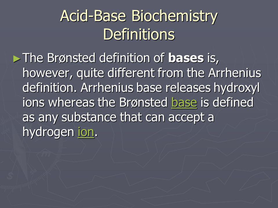 Acid-Base Biochemistry Definitions ► The Brønsted definition of bases is, however, quite different from the Arrhenius definition. Arrhenius base relea