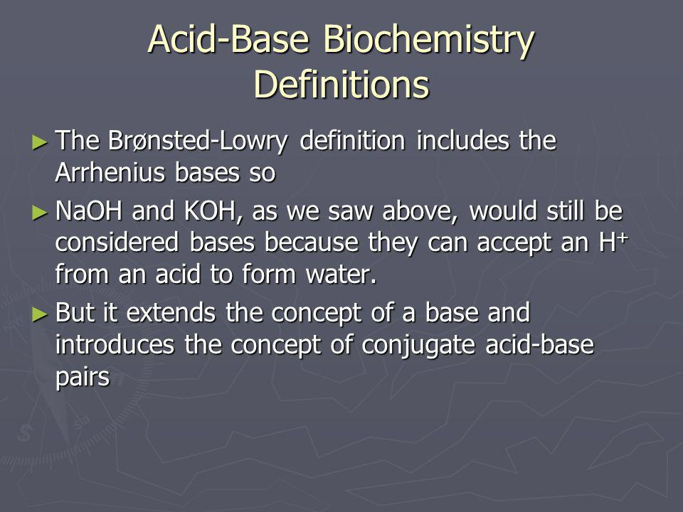 Acid-Base Biochemistry Definitions ► The Brønsted-Lowry definition includes the Arrhenius bases so ► NaOH and KOH, as we saw above, would still be con
