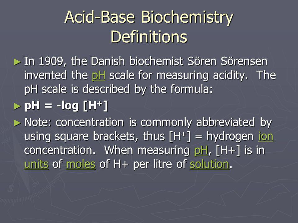 Acid-Base Biochemistry Definitions ► In 1909, the Danish biochemist Sören Sörensen invented the pH scale for measuring acidity. The pH scale is descri