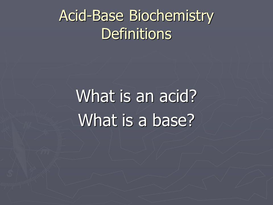 Acid-Base Biochemistry Definitions What is an acid? What is a base?