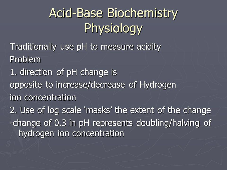 Acid-Base Biochemistry Physiology Traditionally use pH to measure acidity Problem 1. direction of pH change is opposite to increase/decrease of Hydrog