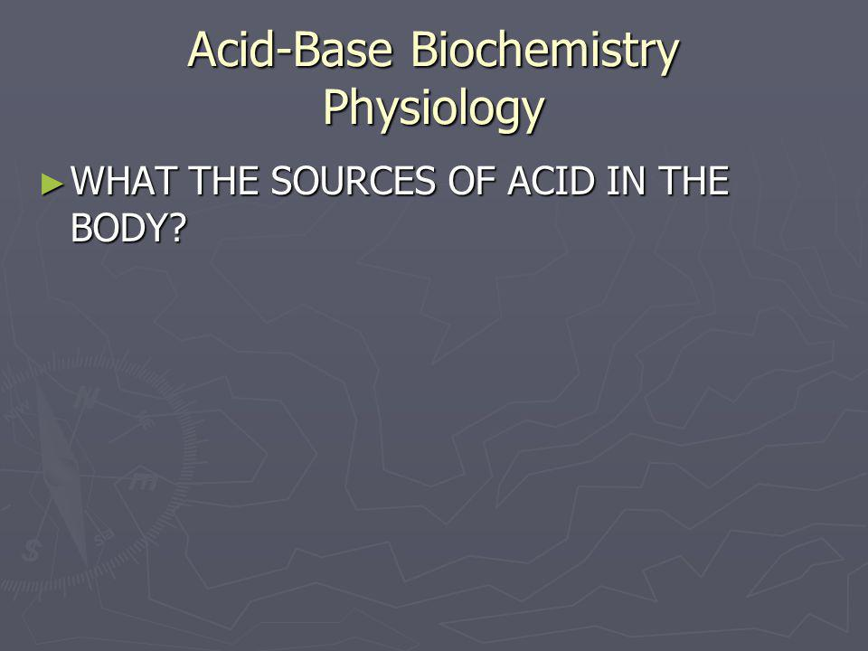 Acid-Base Biochemistry Physiology ► WHAT THE SOURCES OF ACID IN THE BODY?