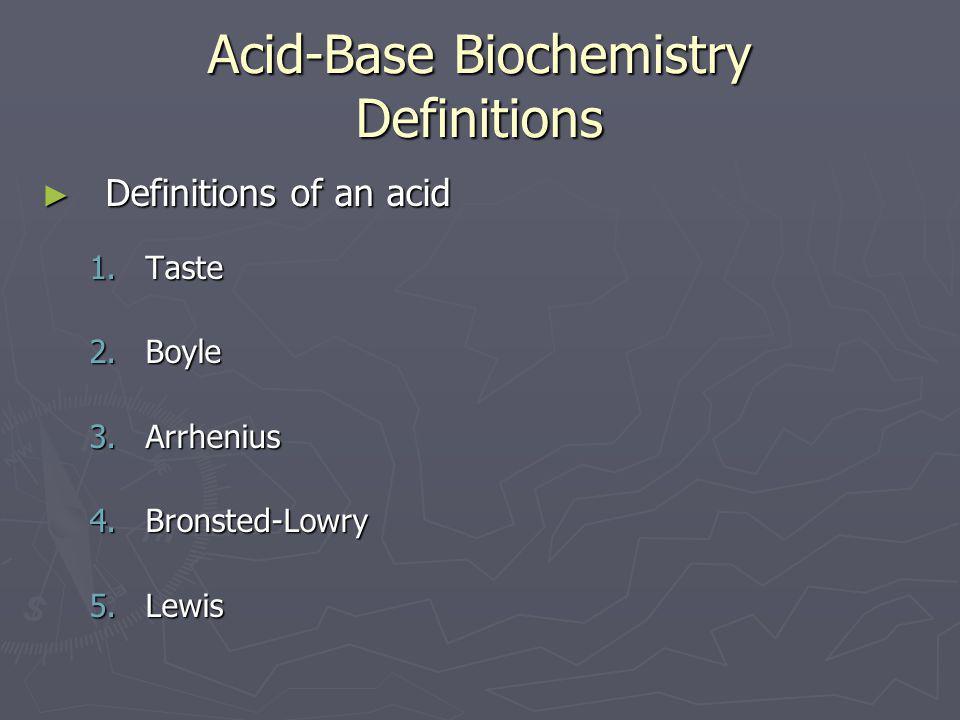 Acid-Base Biochemistry Definitions ► Definitions of an acid 1.Taste 2.Boyle 3.Arrhenius 4.Bronsted-Lowry 5.Lewis