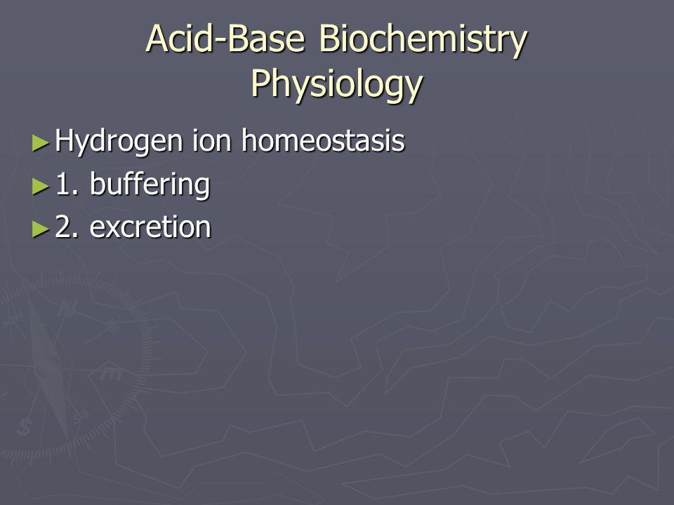 Acid-Base Biochemistry Physiology ► Hydrogen ion homeostasis ► 1. buffering ► 2. excretion