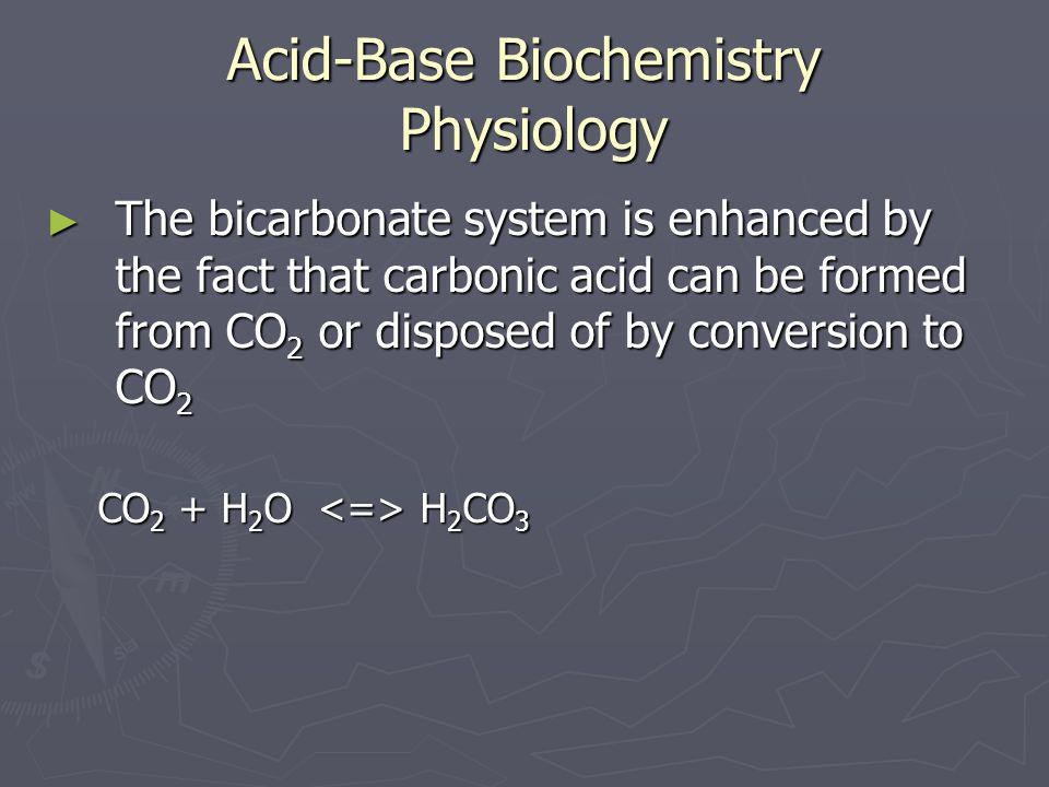 Acid-Base Biochemistry Physiology ► The bicarbonate system is enhanced by the fact that carbonic acid can be formed from CO 2 or disposed of by conver