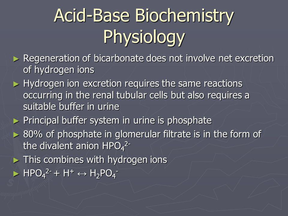 Acid-Base Biochemistry Physiology ► Regeneration of bicarbonate does not involve net excretion of hydrogen ions ► Hydrogen ion excretion requires the