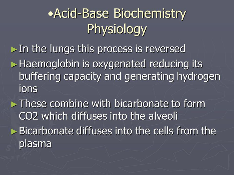 Acid-Base Biochemistry PhysiologyAcid-Base Biochemistry Physiology ► In the lungs this process is reversed ► Haemoglobin is oxygenated reducing its bu