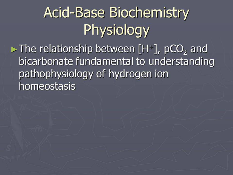 Acid-Base Biochemistry Physiology ► The relationship between [H + ], pCO 2 and bicarbonate fundamental to understanding pathophysiology of hydrogen io