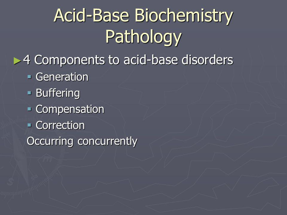 Acid-Base Biochemistry Pathology ► 4 Components to acid-base disorders  Generation  Buffering  Compensation  Correction Occurring concurrently