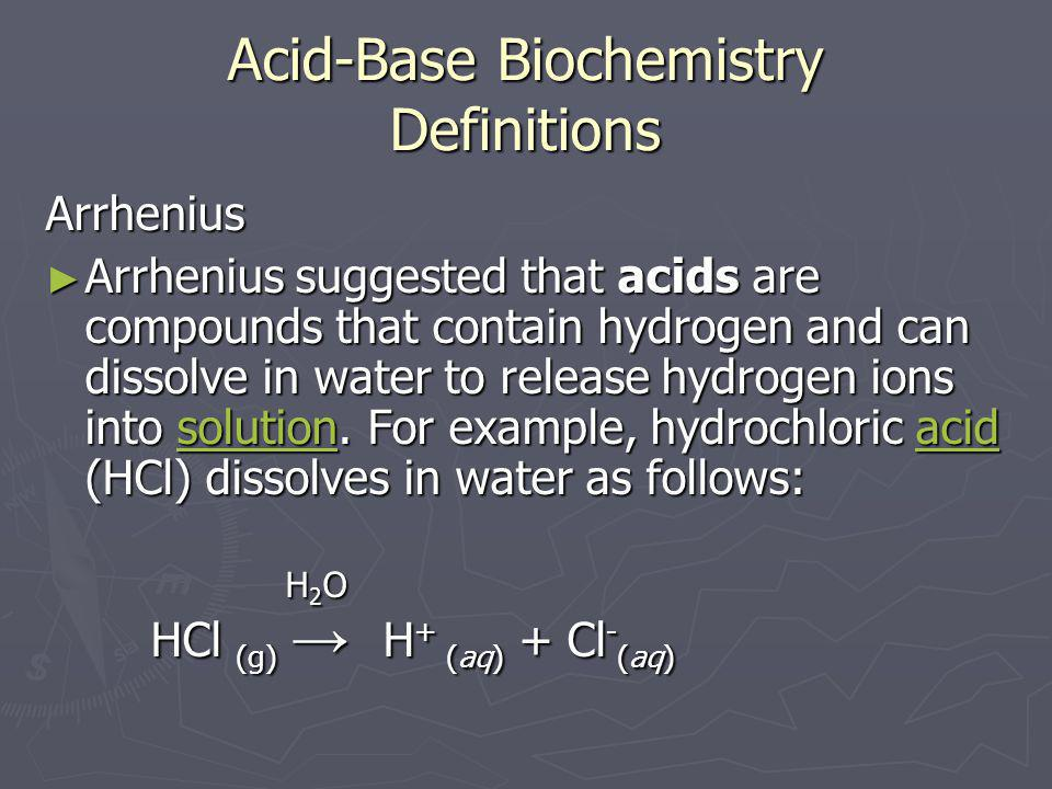 Acid-Base Biochemistry Definitions Arrhenius ► Arrhenius suggested that acids are compounds that contain hydrogen and can dissolve in water to release