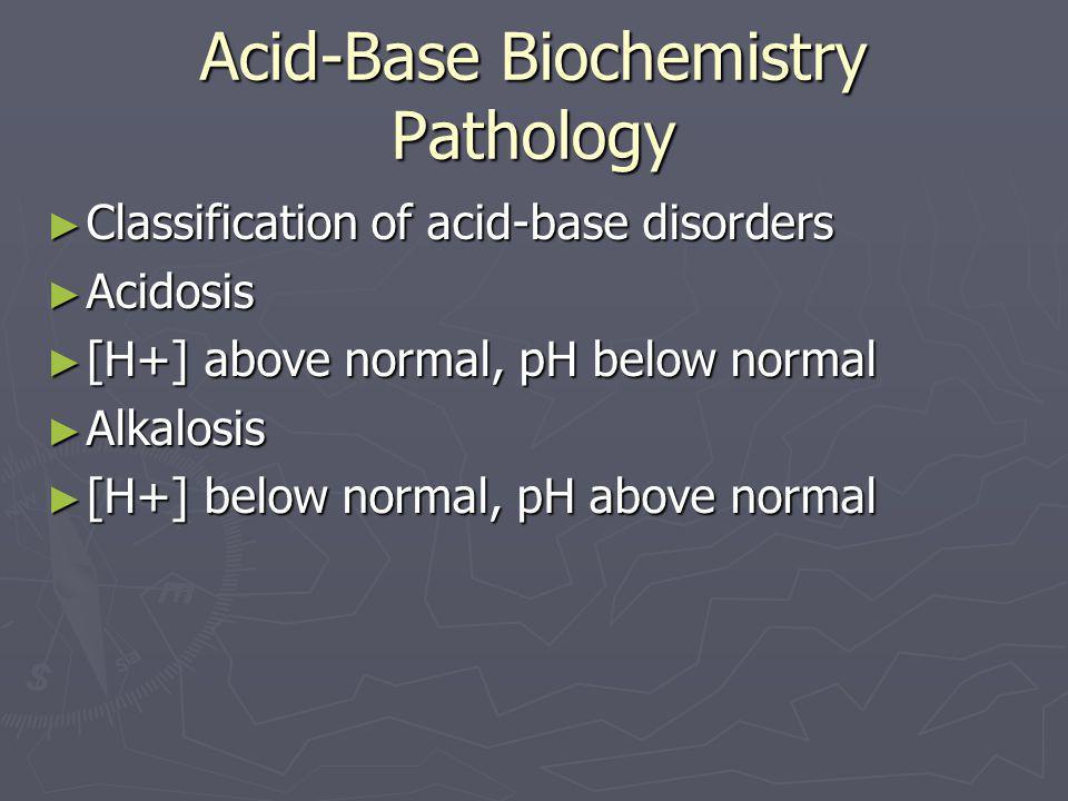 Acid-Base Biochemistry Pathology ► Classification of acid-base disorders ► Acidosis ► [H+] above normal, pH below normal ► Alkalosis ► [H+] below norm