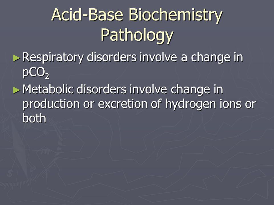 Acid-Base Biochemistry Pathology ► Respiratory disorders involve a change in pCO 2 ► Metabolic disorders involve change in production or excretion of