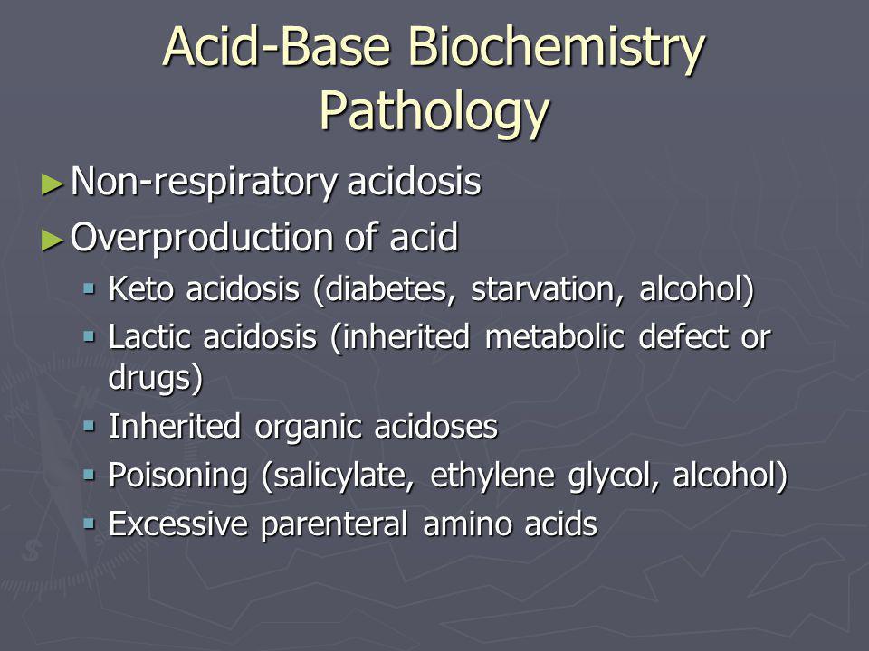 Acid-Base Biochemistry Pathology ► Non-respiratory acidosis ► Overproduction of acid  Keto acidosis (diabetes, starvation, alcohol)  Lactic acidosis