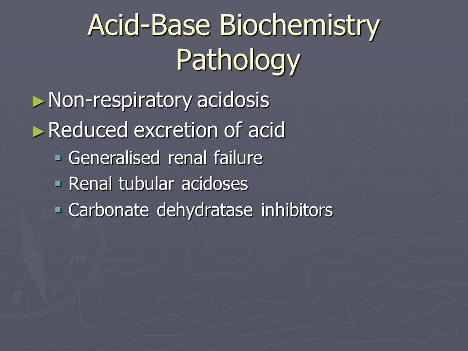 Acid-Base Biochemistry Pathology ► Non-respiratory acidosis ► Reduced excretion of acid  Generalised renal failure  Renal tubular acidoses  Carbona